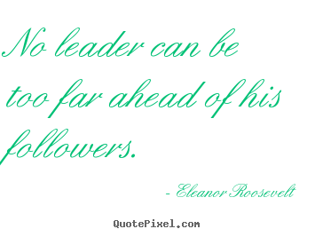 Eleanor Roosevelt poster quotes - No leader can be too far ahead of his followers. - Motivational quotes