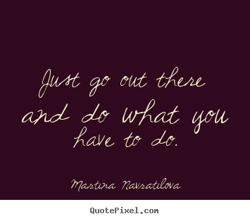 Just go out there and do what you have to do. Martina Navratilova greatest motivational quotes