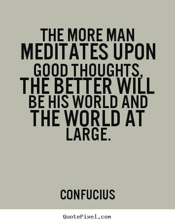 Quote about motivational - The more man meditates upon good thoughts, the better will be his..