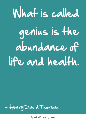 Henry David Thoreau picture quotes - What is called genius is the abundance of life and health. - Motivational quotes