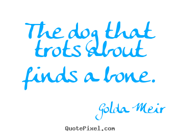 Sayings about motivational - The dog that trots about finds a bone.