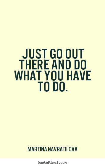 Quotes about motivational - Just go out there and do what you have to do.