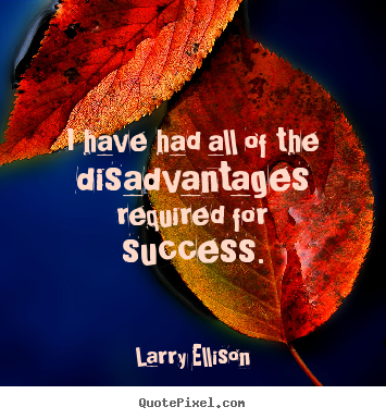 Motivational quote - I have had all of the disadvantages required for success.