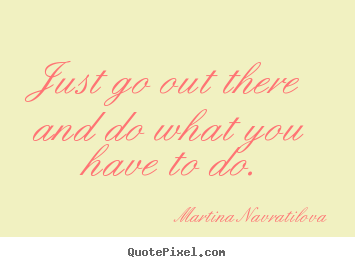 Just go out there and do what you have to do. Martina Navratilova good motivational quotes