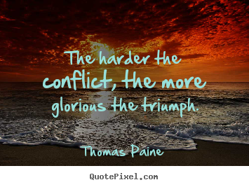 Thomas Paine picture quotes - The harder the conflict, the more glorious the triumph. - Motivational quote