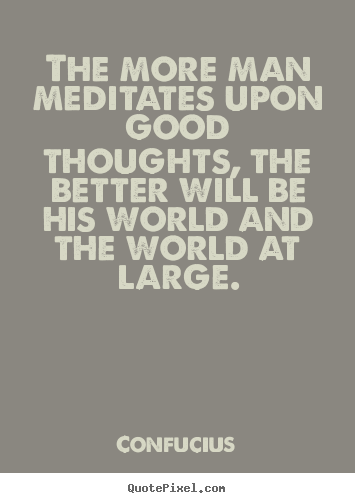 The more man meditates upon good thoughts, the better.. Confucius top motivational quotes