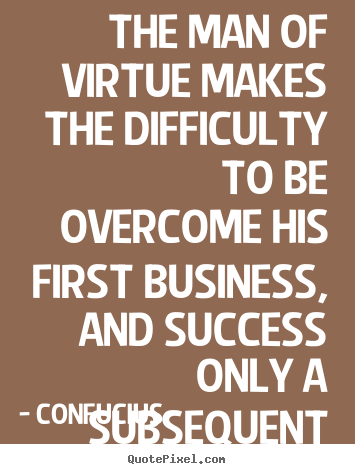 The man of virtue makes the difficulty to be overcome his.. Confucius top success quotes