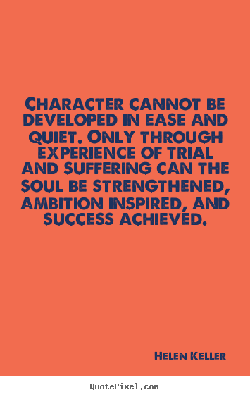 Quotes about success - Character cannot be developed in ease and quiet. only through experience..