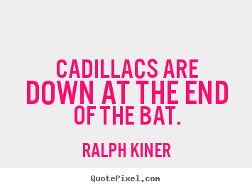 Cadillacs are down at the end of the bat. Ralph Kiner famous success quotes
