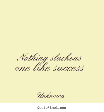 Nothing slackens one like success Unknown greatest success quote