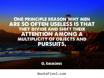 One principle reason why men are so often useless is that they.. G. Emmons  success quotes