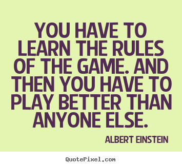 Success quote - You have to learn the rules of the game. and then you have to play..