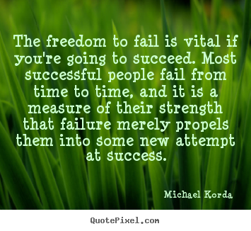 The freedom to fail is vital if you're going to succeed... Michael Korda famous success quotes