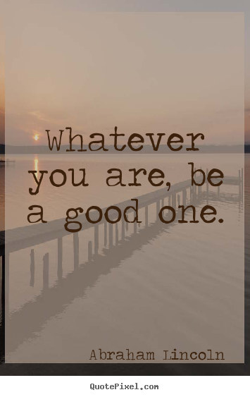 Success quotes - Whatever you are, be a good one.