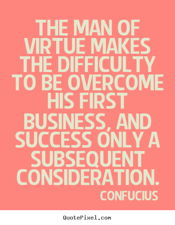 Design your own picture quotes about success - The man of virtue makes the difficulty to be overcome..