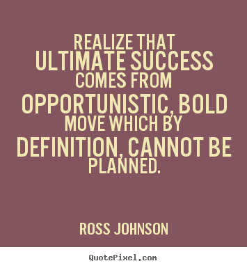Success quotes - Realize that ultimate success comes from opportunistic,..