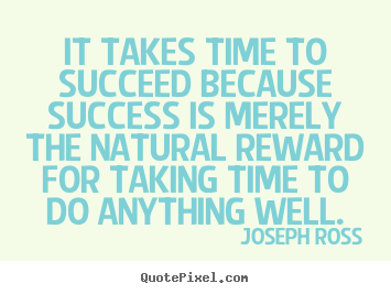 Joseph Ross pictures sayings - It takes time to succeed because success is.. - Success quotes