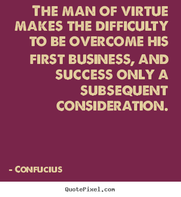 Success quotes - The man of virtue makes the difficulty to be..