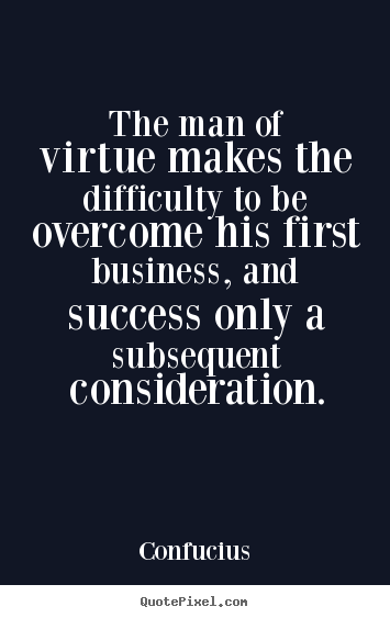 The man of virtue makes the difficulty to be overcome his.. Confucius popular success quote