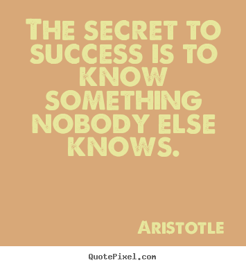 The secret to success is to know something nobody else.. Aristotle famous success quote