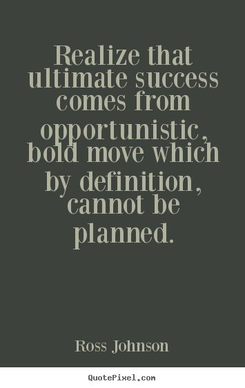 Quotes about success - Realize that ultimate success comes from opportunistic, bold move..