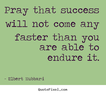 Create graphic picture quotes about success - Pray that success will not come any faster..