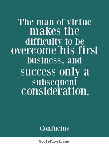 Success sayings - The man of virtue makes the difficulty to be overcome his first..