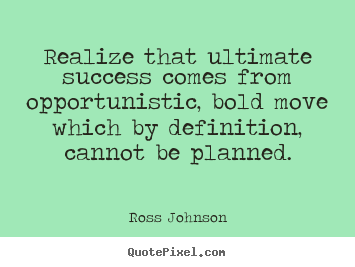 Realize that ultimate success comes from opportunistic, bold move which.. Ross Johnson  success quote