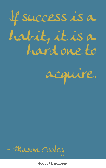 Success quotes - If success is a habit, it is a hard one to acquire.