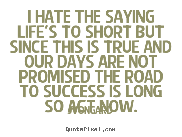 Jvongard picture quotes - I hate the saying life's to short but since this is true and.. - Success quotes