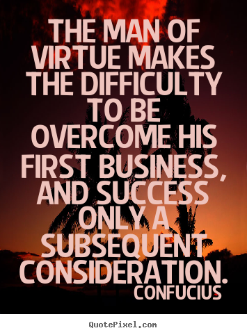 Confucius picture quotes - The man of virtue makes the difficulty to be overcome his first.. - Success quote