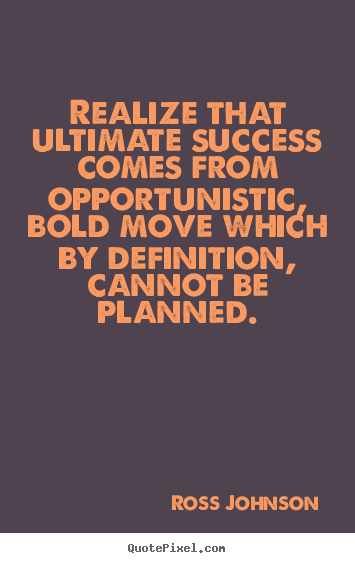 Ross Johnson image quotes - Realize that ultimate success comes from opportunistic, bold move which.. - Success quotes