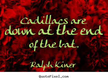 Success quotes - Cadillacs are down at the end of the bat.