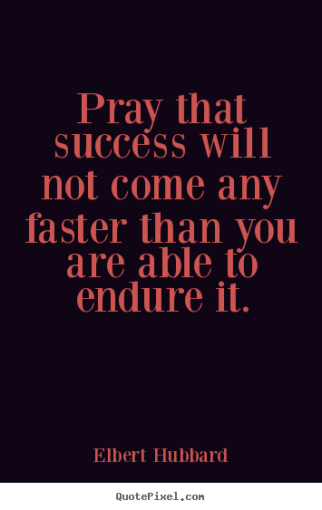 Quote about success - Pray that success will not come any faster..