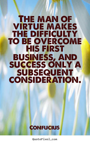 The man of virtue makes the difficulty to be overcome his first business,.. Confucius good success quotes