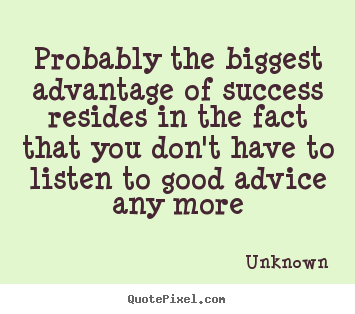 Probably the biggest advantage of success resides in the.. Unknown good success quotes