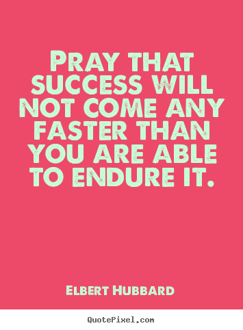 Customize photo sayings about success - Pray that success will not come any faster than you are able..